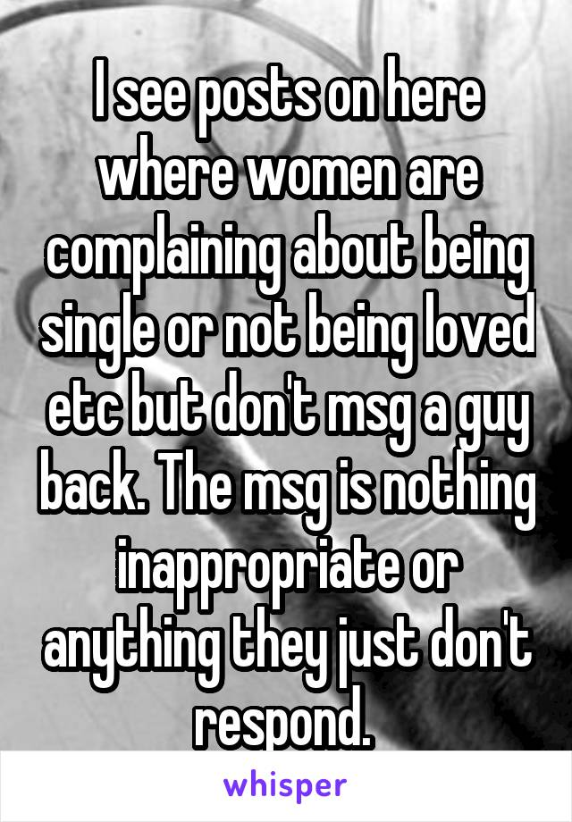 I see posts on here where women are complaining about being single or not being loved etc but don't msg a guy back. The msg is nothing inappropriate or anything they just don't respond.