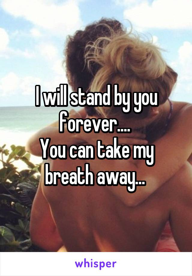 I will stand by you forever....  You can take my breath away...
