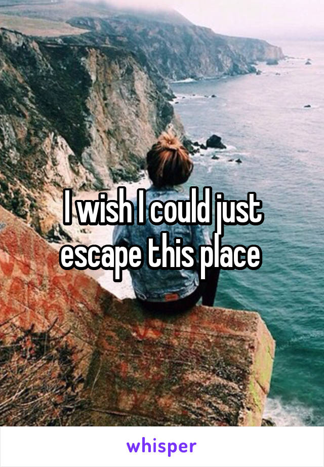 I wish I could just escape this place