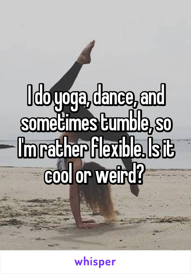 I do yoga, dance, and sometimes tumble, so I'm rather flexible. Is it cool or weird?