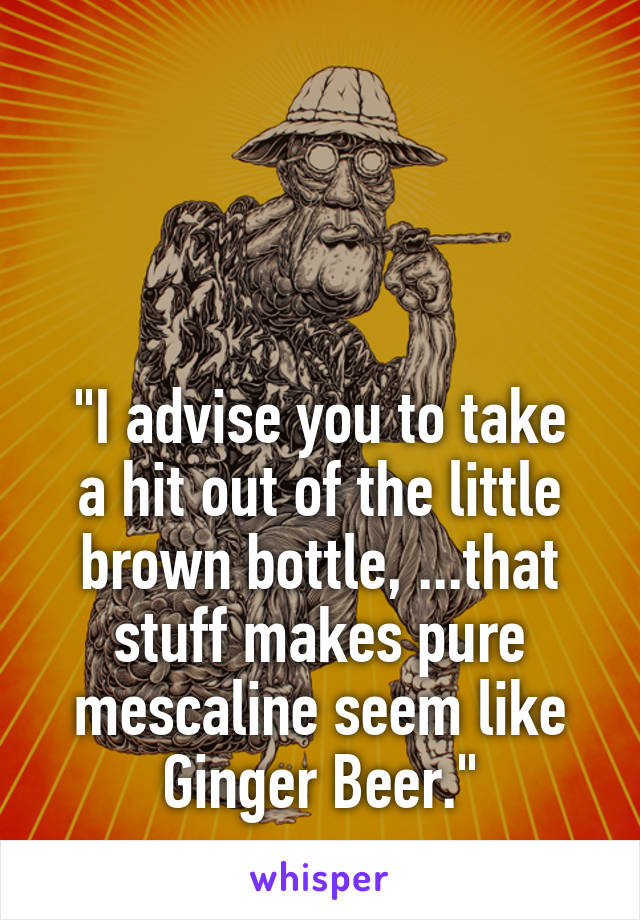 """""""I advise you to take a hit out of the little brown bottle, ...that stuff makes pure mescaline seem like Ginger Beer."""""""