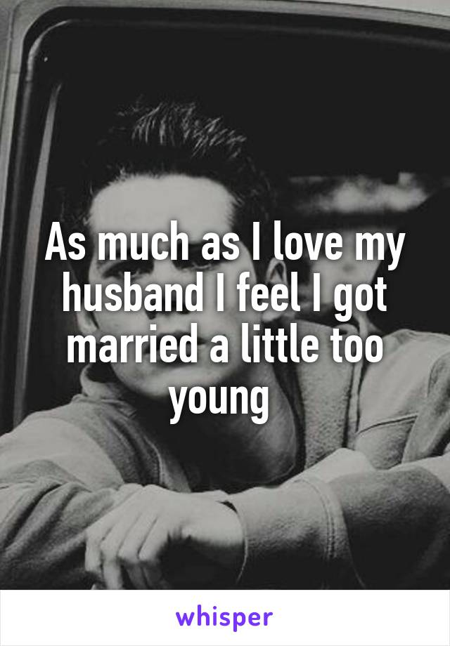 As much as I love my husband I feel I got married a little too young