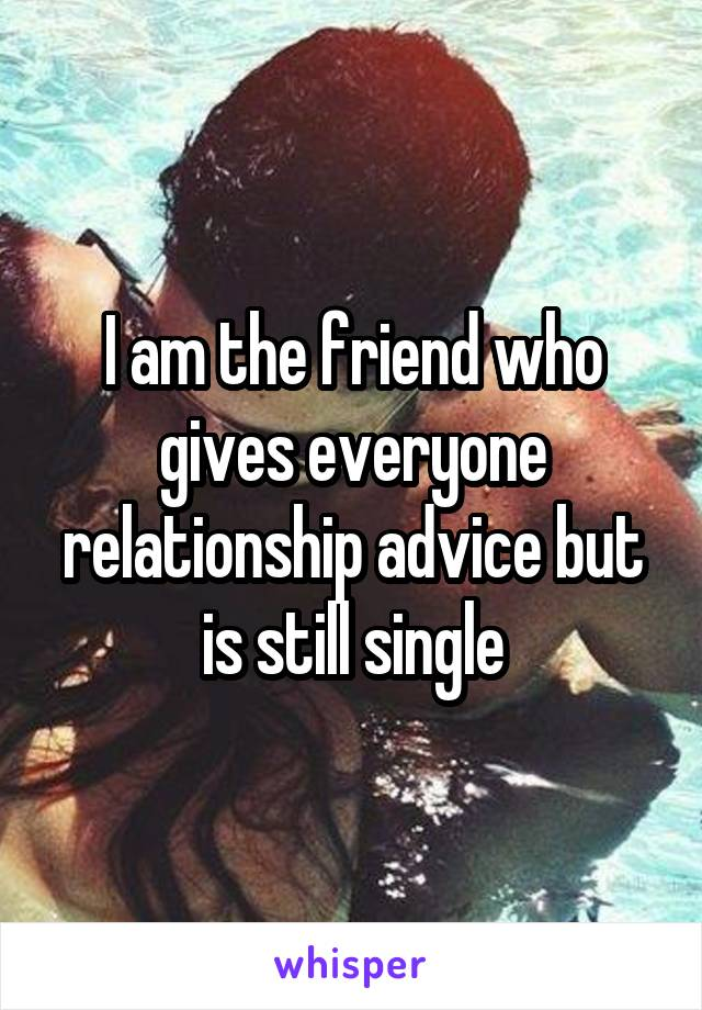 I am the friend who gives everyone relationship advice but is still single