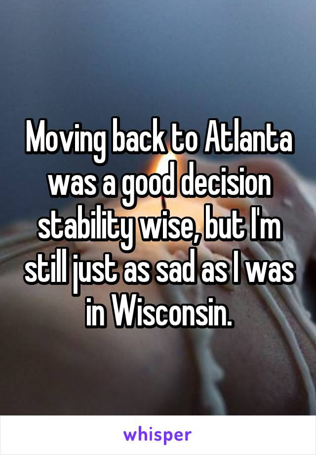 Moving back to Atlanta was a good decision stability wise, but I'm still just as sad as I was in Wisconsin.