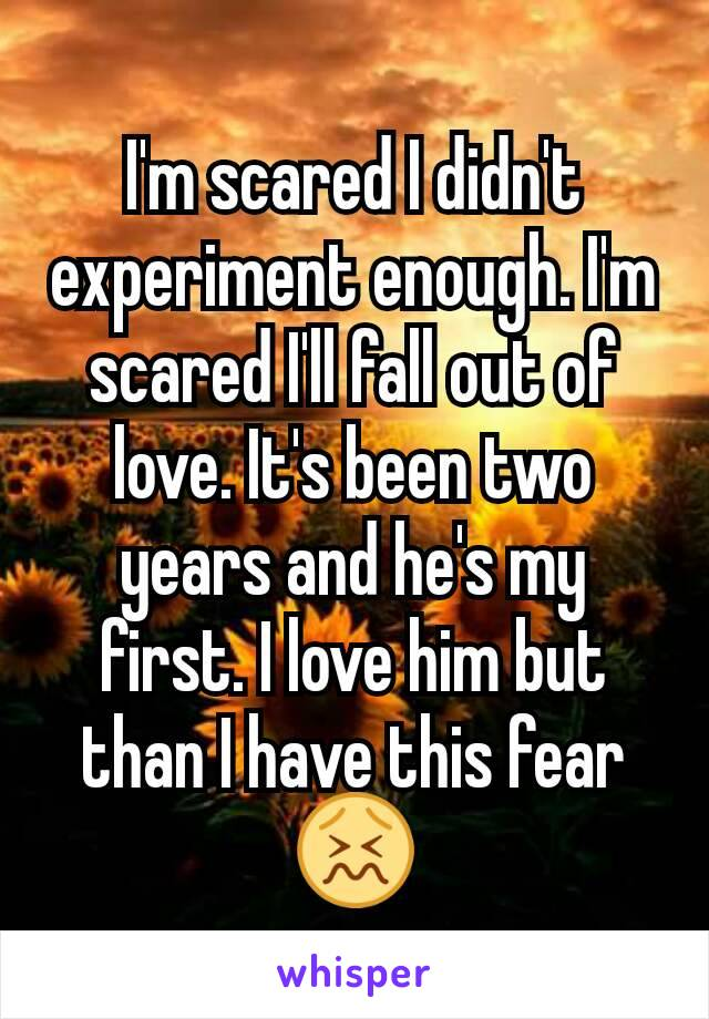I'm scared I didn't experiment enough. I'm scared I'll fall out of love. It's been two years and he's my first. I love him but than I have this fear 😖