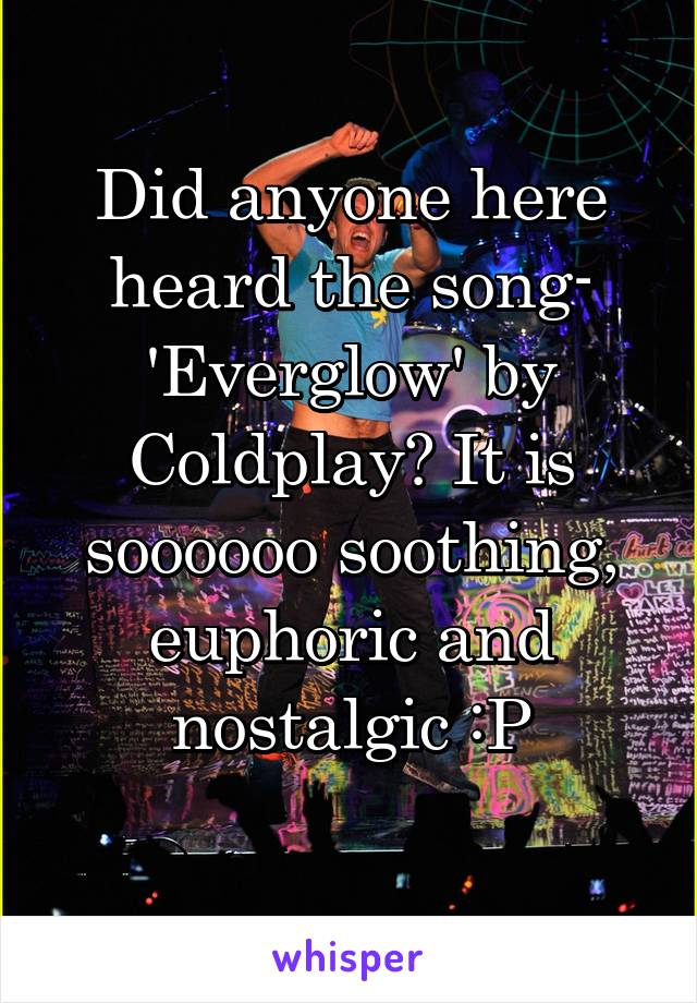 Did anyone here heard the song- 'Everglow' by Coldplay? It is soooooo soothing, euphoric and nostalgic :P