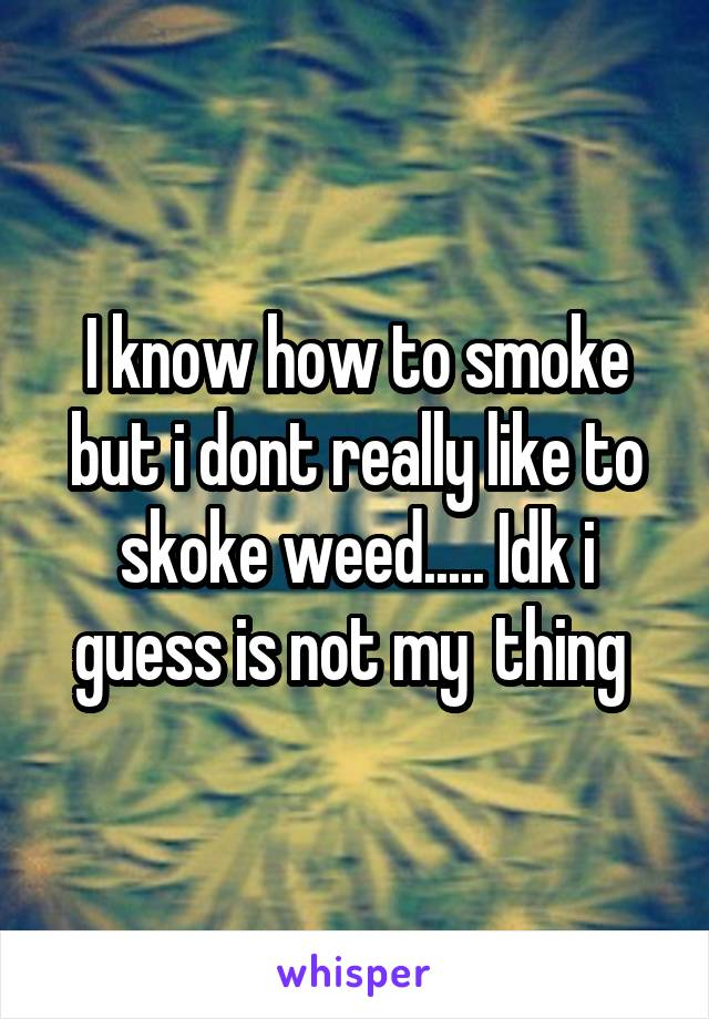 I know how to smoke but i dont really like to skoke weed..... Idk i guess is not my  thing