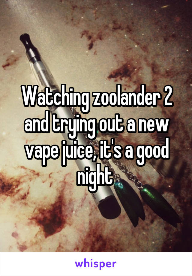 Watching zoolander 2 and trying out a new vape juice, it's a good night