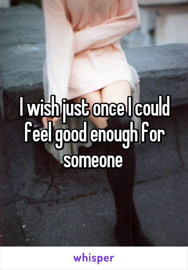 I wish just once I could feel good enough for someone