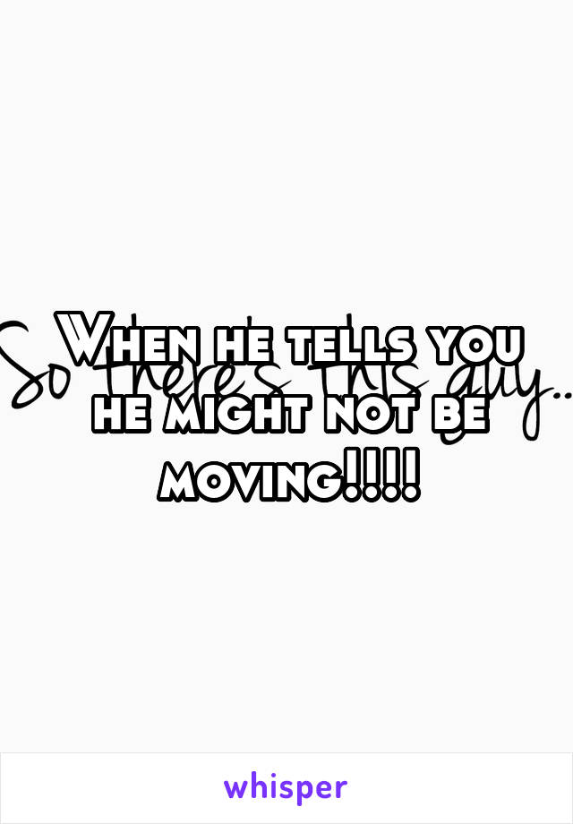 When he tells you he might not be moving!!!!