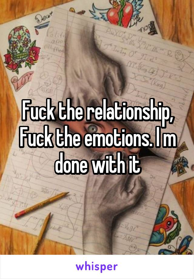 Fuck the relationship, Fuck the emotions. I m done with it