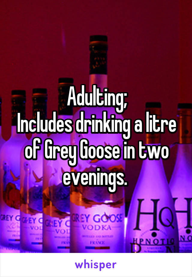 Adulting; Includes drinking a litre of Grey Goose in two evenings.