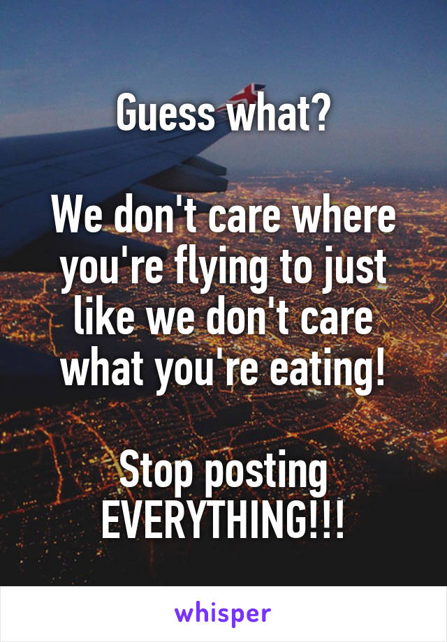 Guess what?  We don't care where you're flying to just like we don't care what you're eating!  Stop posting EVERYTHING!!!