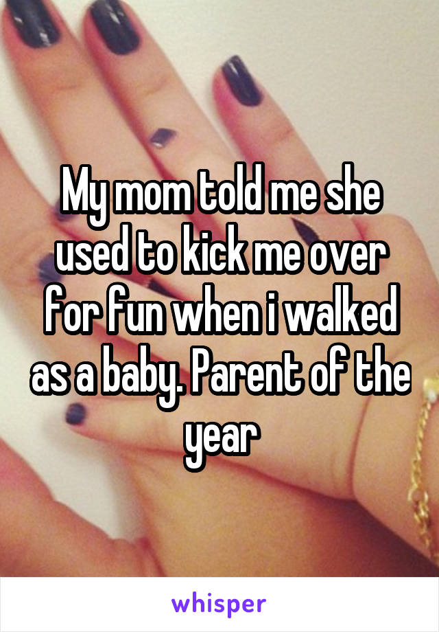 My mom told me she used to kick me over for fun when i walked as a baby. Parent of the year