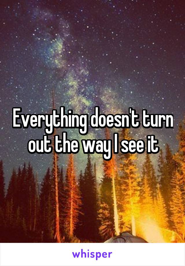 Everything doesn't turn out the way I see it