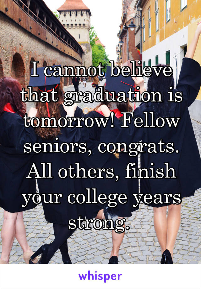 I cannot believe that graduation is tomorrow! Fellow seniors, congrats. All others, finish your college years strong.