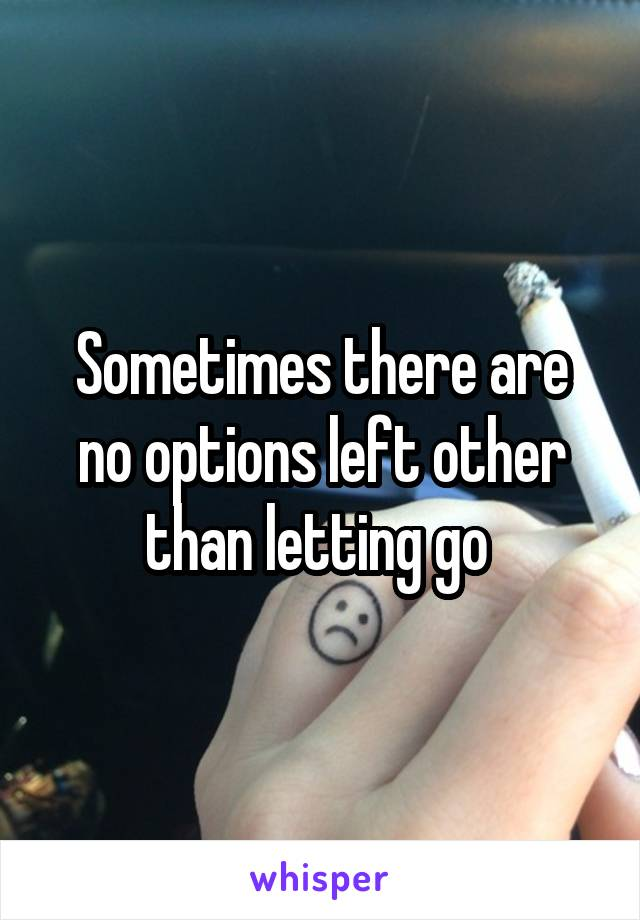 Sometimes there are no options left other than letting go