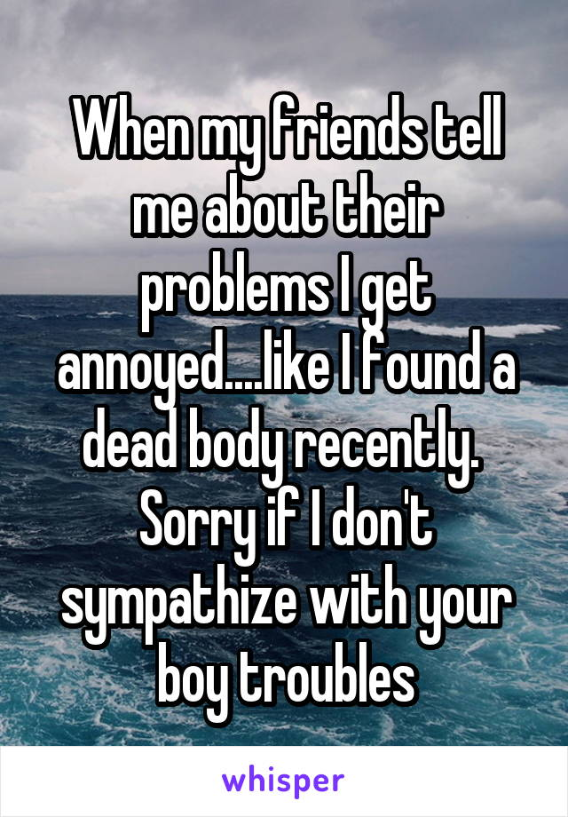 When my friends tell me about their problems I get annoyed....like I found a dead body recently.  Sorry if I don't sympathize with your boy troubles