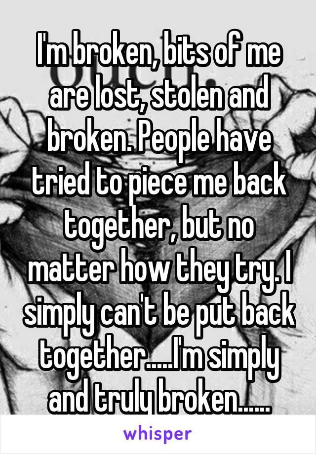 I'm broken, bits of me are lost, stolen and broken. People have tried to piece me back together, but no matter how they try. I simply can't be put back together.....I'm simply and truly broken......