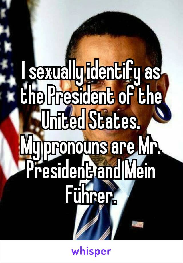 I sexually identify as the President of the United States. My pronouns are Mr. President and Mein Führer.