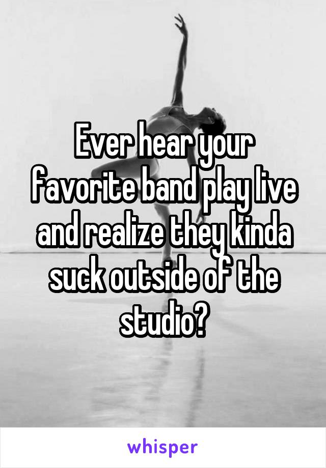 Ever hear your favorite band play live and realize they kinda suck outside of the studio?
