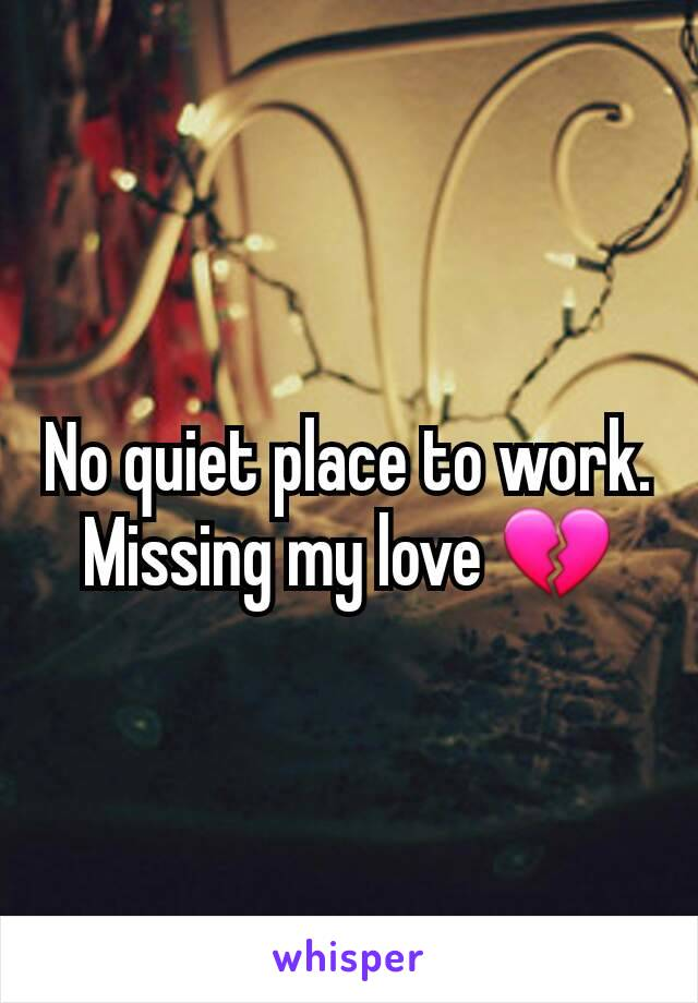 No quiet place to work. Missing my love 💔