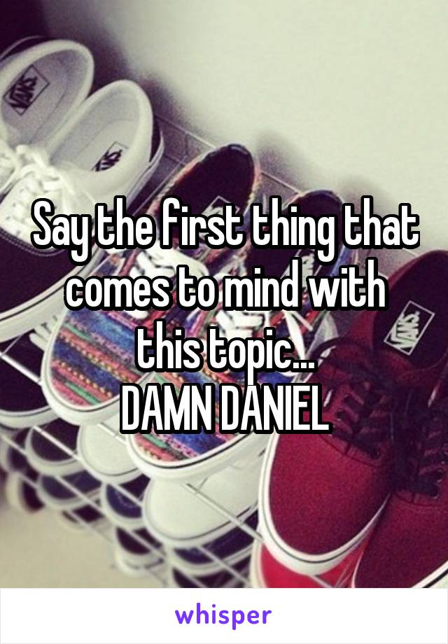 Say the first thing that comes to mind with this topic... DAMN DANIEL
