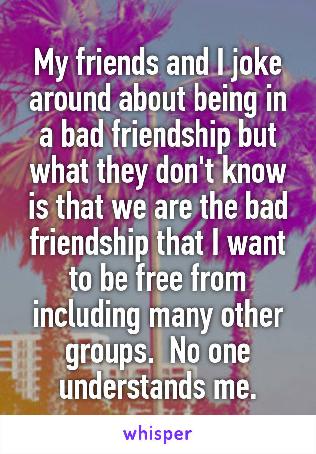 My friends and I joke around about being in a bad friendship but what they don't know is that we are the bad friendship that I want to be free from including many other groups.  No one understands me.