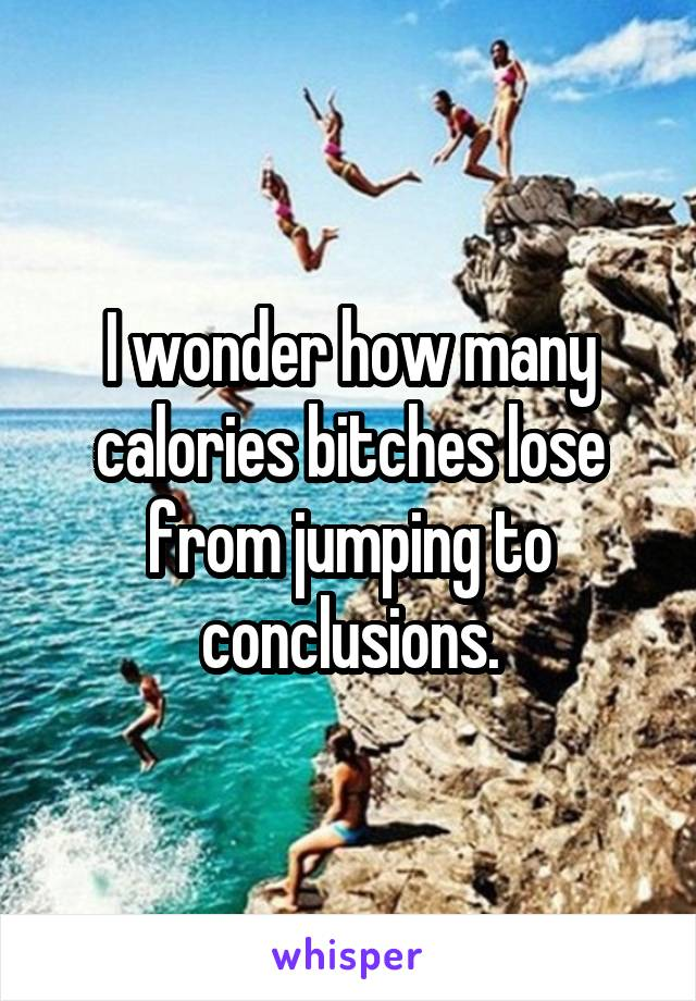 I wonder how many calories bitches lose from jumping to conclusions.