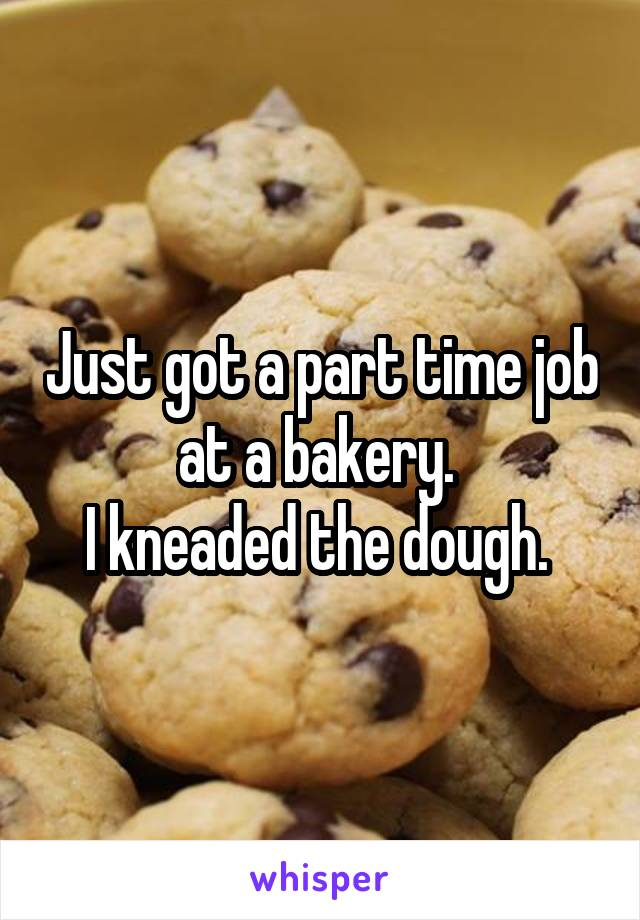 Just got a part time job at a bakery.  I kneaded the dough.