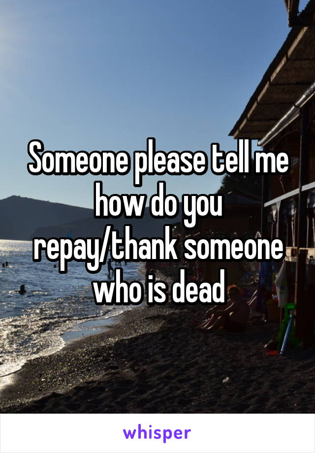 Someone please tell me how do you repay/thank someone who is dead