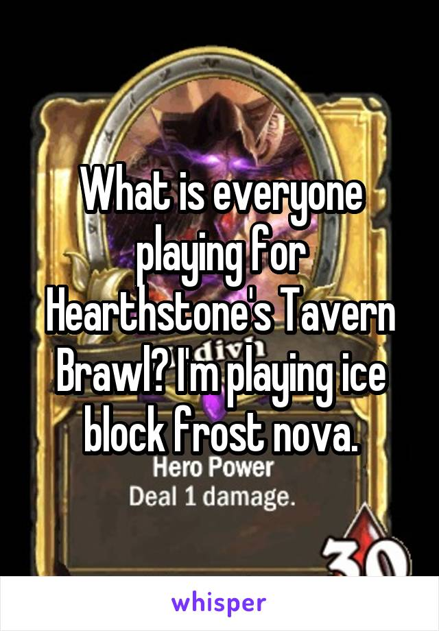 What is everyone playing for Hearthstone's Tavern Brawl? I'm playing ice block frost nova.