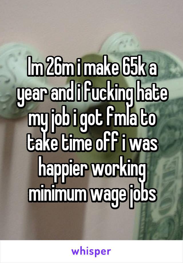 Im 26m i make 65k a year and i fucking hate my job i got fmla to take time off i was happier working minimum wage jobs