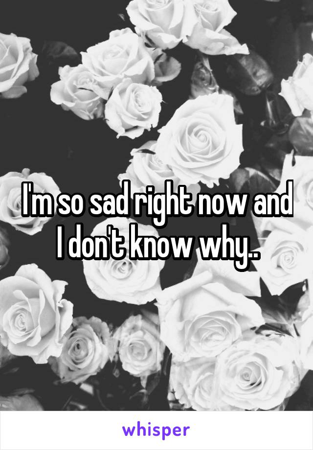 I'm so sad right now and I don't know why..