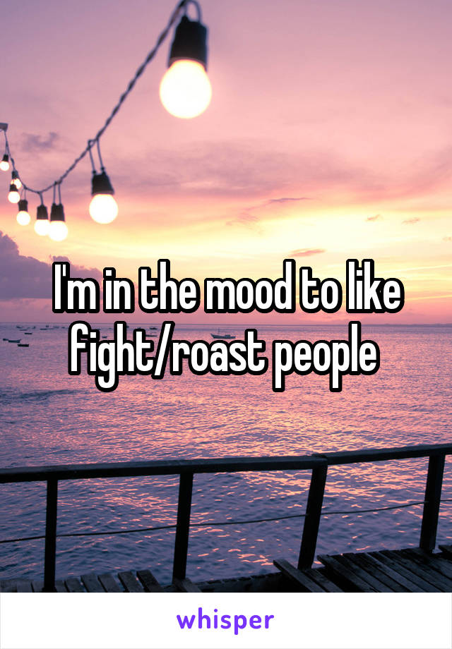 I'm in the mood to like fight/roast people