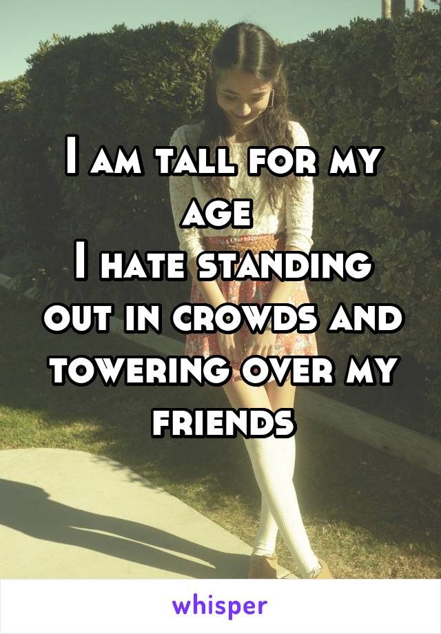 I am tall for my age  I hate standing out in crowds and towering over my friends