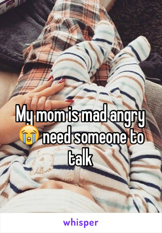My mom is mad angry 😭 need someone to talk