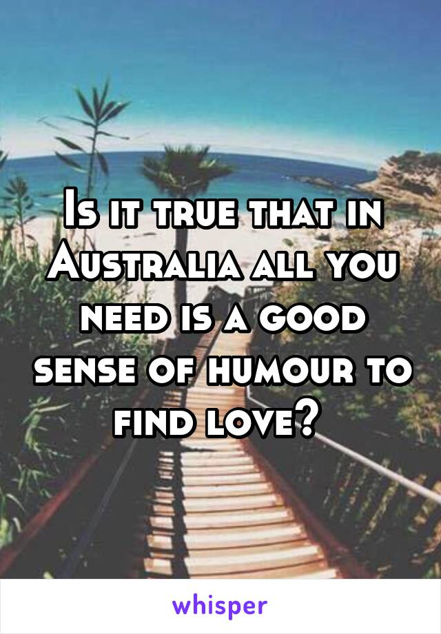 Is it true that in Australia all you need is a good sense of humour to find love?