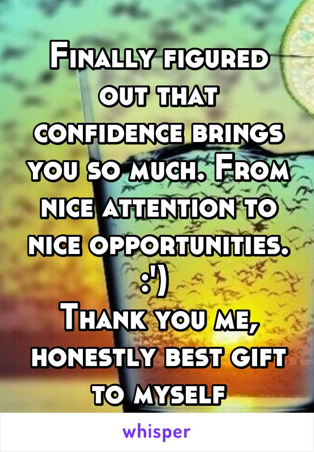 Finally figured out that confidence brings you so much. From nice attention to nice opportunities. :')  Thank you me, honestly best gift to myself