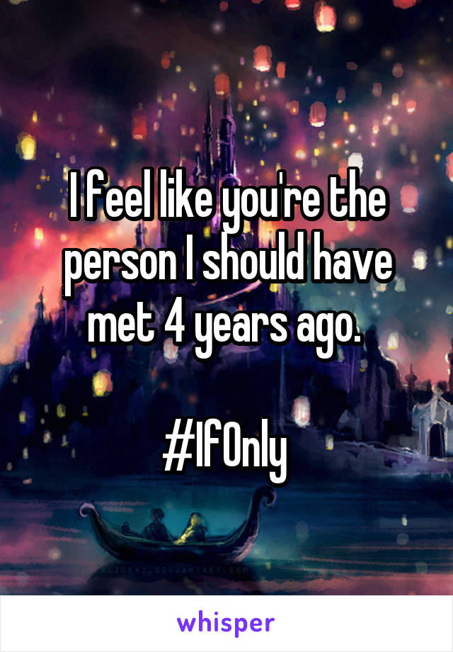 I feel like you're the person I should have met 4 years ago.   #IfOnly