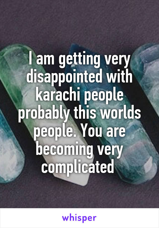 I am getting very disappointed with karachi people probably this worlds people. You are becoming very complicated