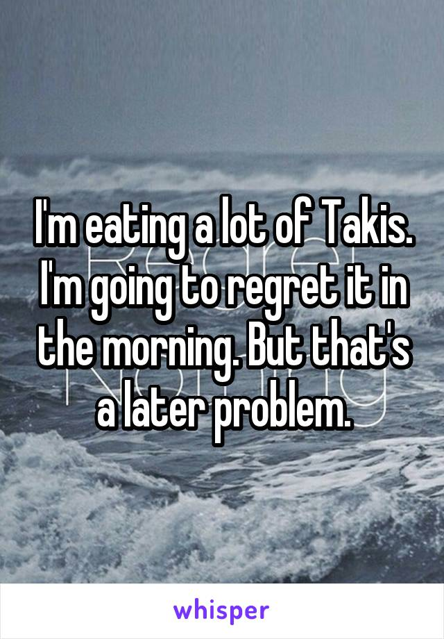 I'm eating a lot of Takis. I'm going to regret it in the morning. But that's a later problem.