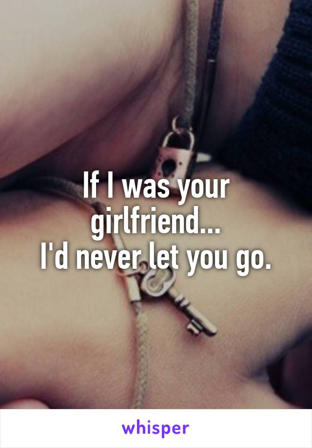 If I was your girlfriend... I'd never let you go.