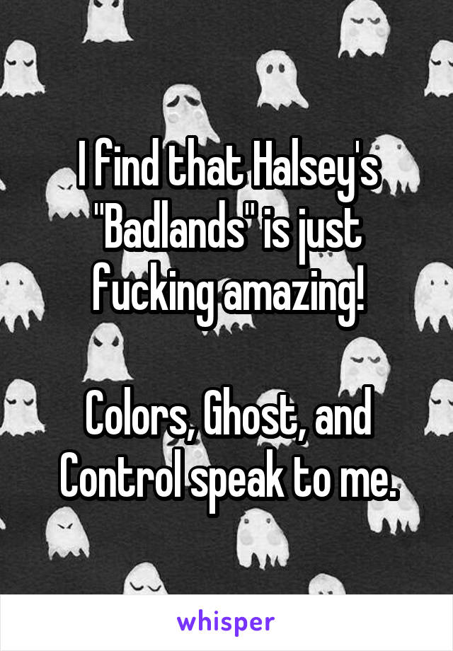 "I find that Halsey's ""Badlands"" is just fucking amazing!  Colors, Ghost, and Control speak to me."
