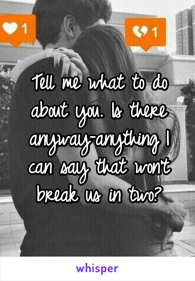 Tell me what to do about you. Is there anyway-anything I can say that won't break us in two?