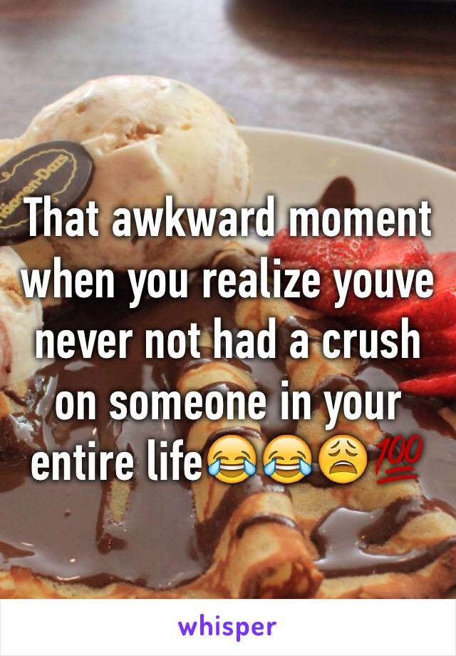 That awkward moment when you realize youve never not had a crush on someone in your entire life😂😂😩💯