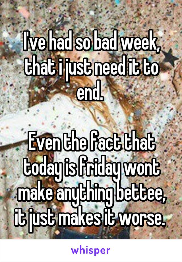 I've had so bad week, that i just need it to end.   Even the fact that today is friday wont make anything bettee, it just makes it worse.