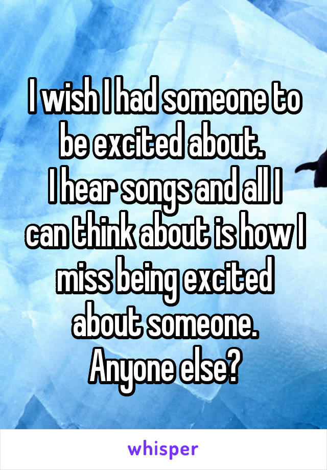 I wish I had someone to be excited about.  I hear songs and all I can think about is how I miss being excited about someone. Anyone else?