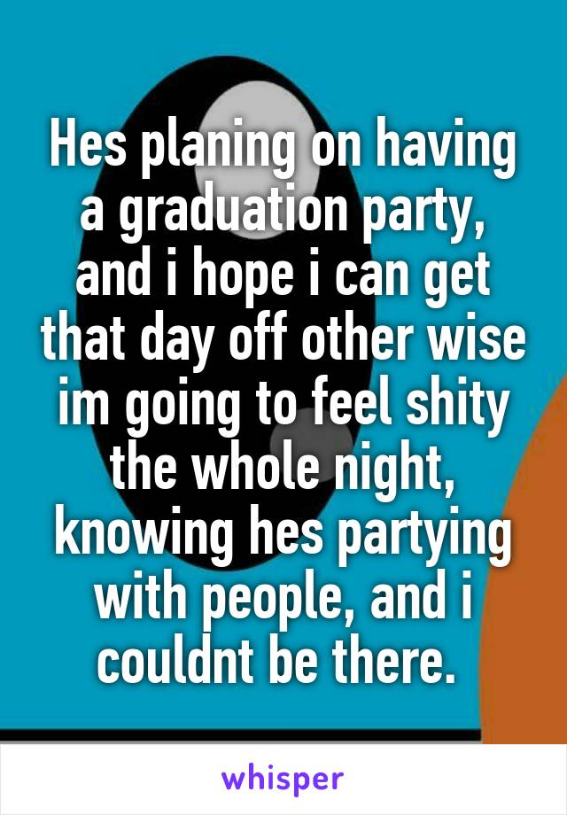 Hes planing on having a graduation party, and i hope i can get that day off other wise im going to feel shity the whole night, knowing hes partying with people, and i couldnt be there.