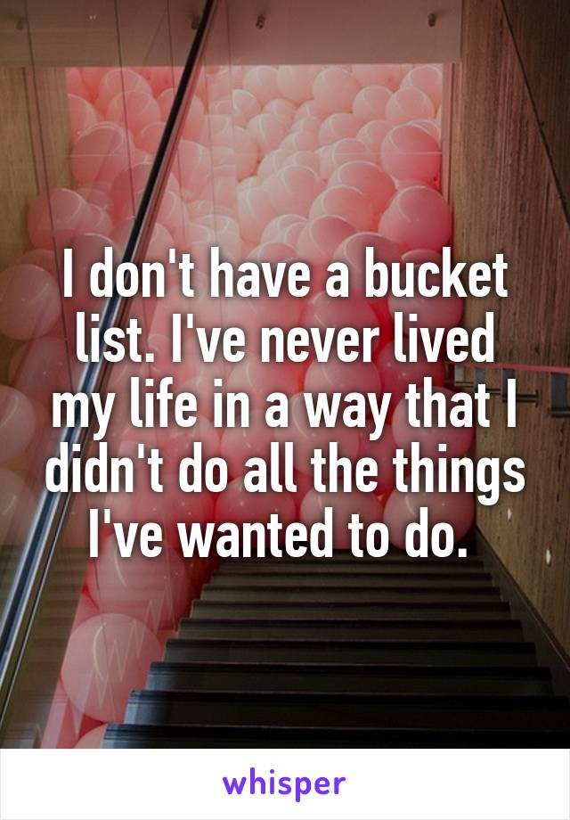 I don't have a bucket list. I've never lived my life in a way that I didn't do all the things I've wanted to do.